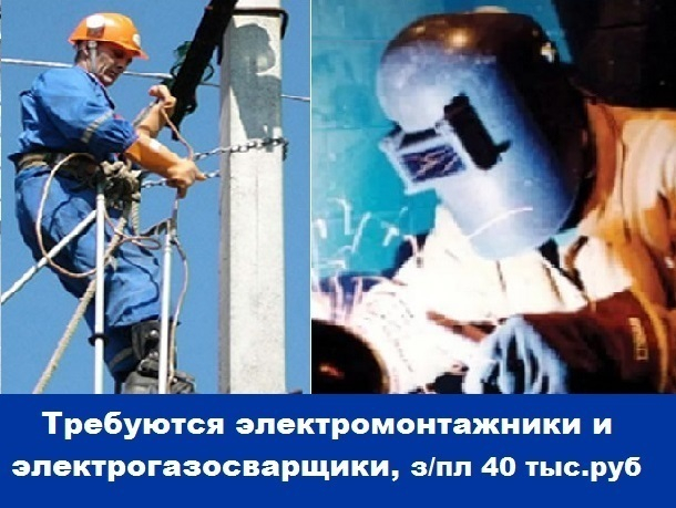 Требуются электромонтажники и  электрогазосварщики, зарплата 40 тысяч рублей